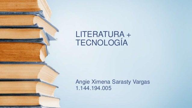LITERATURA + TECNOLOGÍA Angie Ximena Sarasty Vargas 1.144.194.005