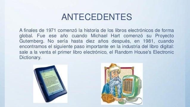 ANTECEDENTES A finales de 1971 comenzó la historia de los libros electrónicos de forma global. Fue ese año cuando Michael ...