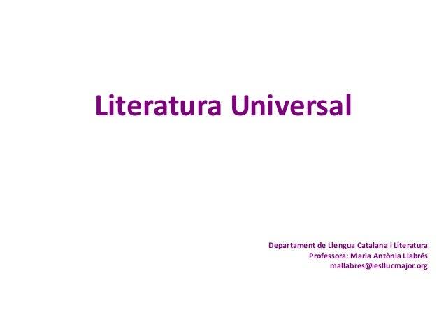 Literatura Universal Departament de Llengua Catalana i Literatura Professora: Maria Antònia Llabrés mallabres@iesllucmajor...