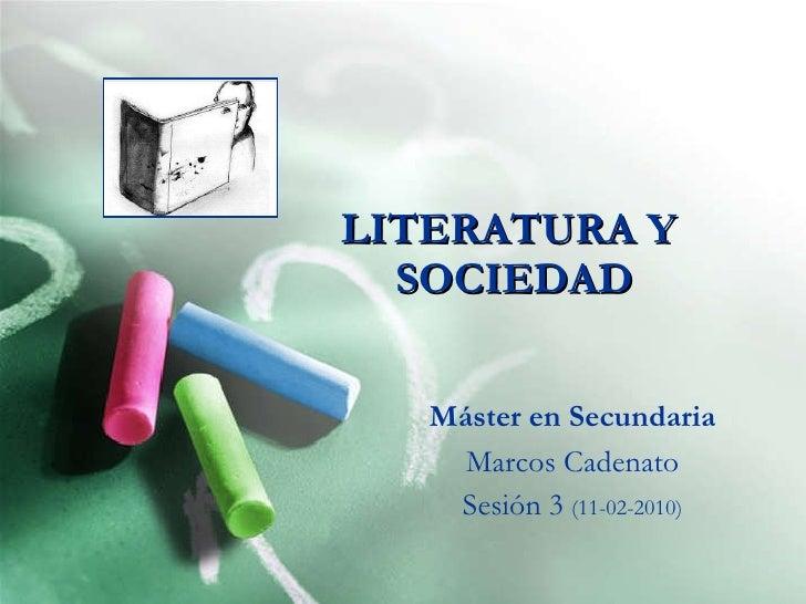 LITERATURA Y  SOCIEDAD Máster en Secundaria Marcos Cadenato Sesión 3  (11-02-2010)