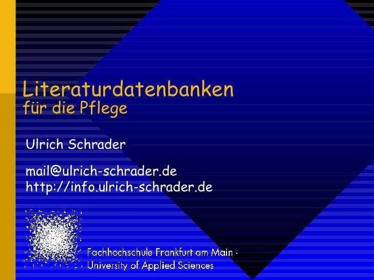 Literaturdatenbanken für die Pflege Ulrich Schrader [email_address] http://info.ulrich-schrader.de