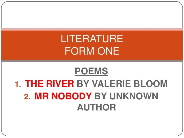 LITERATURE         FORM ONE            POEMS1. THE RIVER BY VALERIE BLOOM   2. MR NOBODY BY UNKNOWN             AUTHOR
