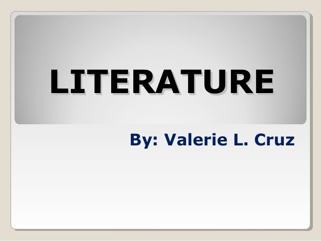 LITERATURE By: Valerie L. Cruz