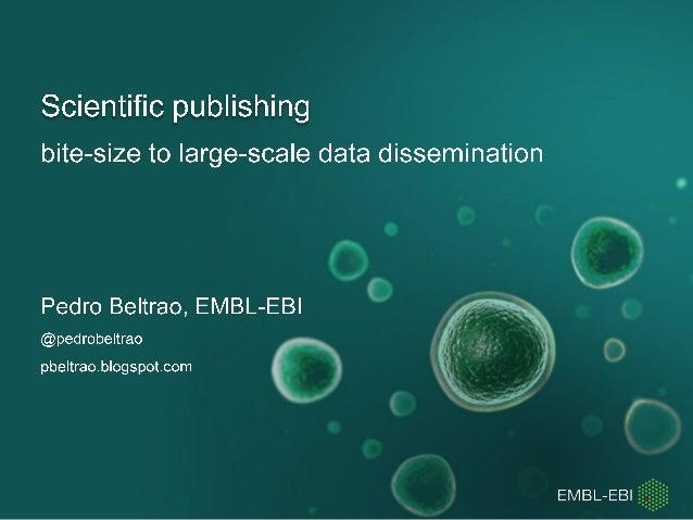 Scientific publishing  bite-size to large-scale data dissemination  Pedro Beltrao,  EMBL-EBI  @pedr0be| trao _ pbe| trao. ...