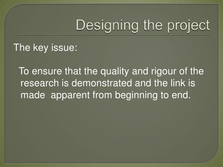 The key issue: To ensure that the quality and rigour of the research is demonstrated and the link is made apparent from be...