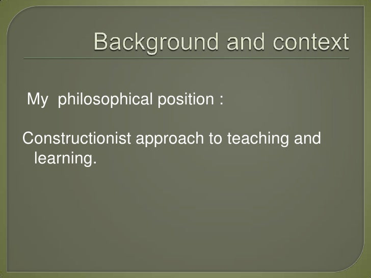 My philosophical position :Constructionist approach to teaching and learning.