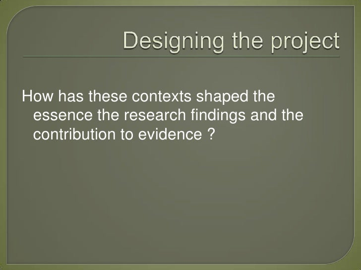 How has these contexts shaped the essence the research findings and the contribution to evidence ?