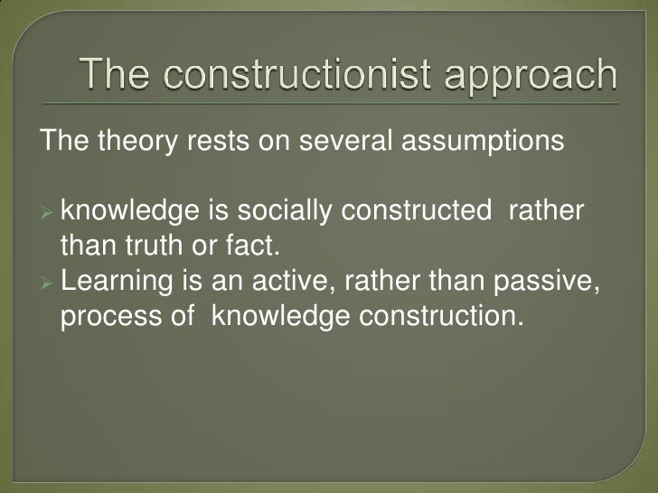 The theory rests on several assumptions knowledge   is socially constructed rather  than truth or fact. Learning is an a...