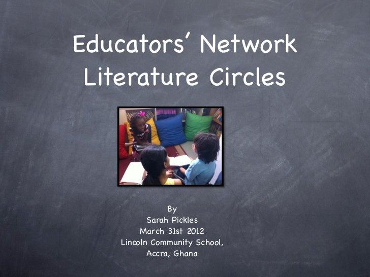 Educators' Network Literature Circles                By           Sarah Pickles         March 31st 2012    Lincoln Communi...