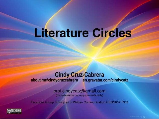 Literature Circles Cindy Cruz-Cabrera about.me/cindycruzcabrera en.gravatar.com/cindycatz prof.cindycatz@gmail.com (for su...