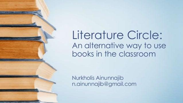 Literature Circle:  An alternative way to use books in the classroom Nurkholis Ainunnajib n.ainunnajib@gmail.com