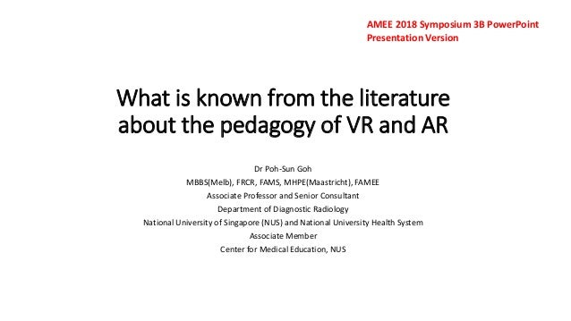 What is known from the literature about the pedagogy of VR and AR Dr Poh-Sun Goh MBBS(Melb), FRCR, FAMS, MHPE(Maastricht),...