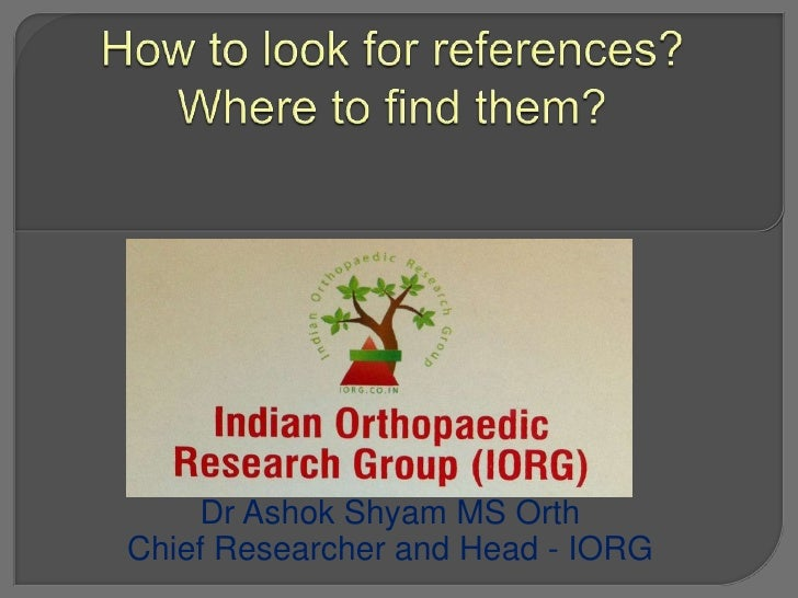 How to look for references?  Where to find them?<br />Dr Ashok Shyam MS Orth <br />Chief Researcher and Head - IORG<br />