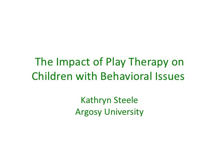 The Impact of Play Therapy onChildren with Behavioral Issues         Kathryn Steele        Argosy University