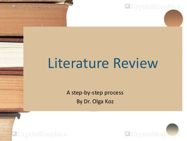 Literature Review A step-by-step process By Dr. Olga Koz