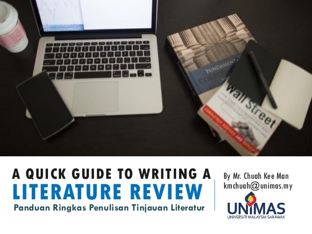 A QUICK GUIDE TO WRITING A LITERATURE REVIEW By Mr. Chuah Kee Man kmchuah@unimas.my Panduan Ringkas Penulisan Tinjauan Lit...