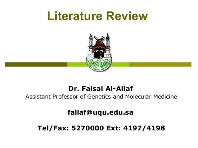 Literature Review Dr. Faisal Al-Allaf Assistant Professor of Genetics and Molecular Medicine fallaf@uqu.edu.sa Tel/Fax: 52...