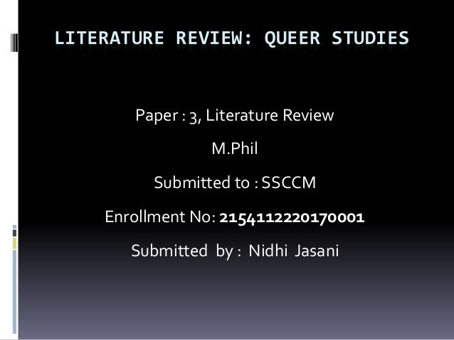 LITERATURE REVIEW: QUEER STUDIES Paper : 3, Literature Review M.Phil Submitted to : SSCCM Enrollment No: 2154112220170001 ...