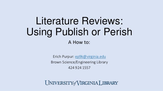 Literature Reviews: Using Publish or Perish Erich Purpur: ep9k@virginia.edu Brown Science/Engineering Library 424 924 1557...