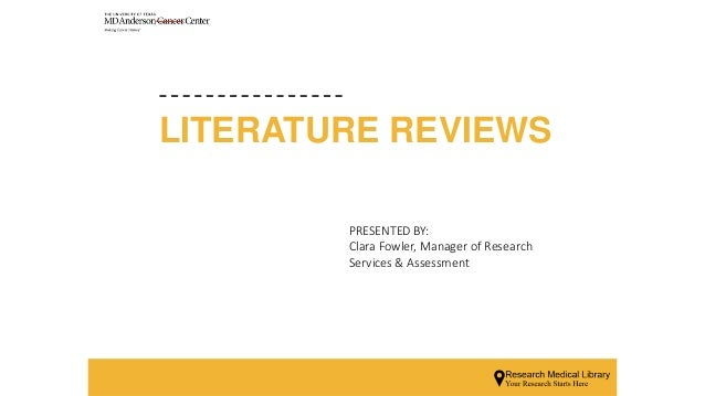LITERATURE REVIEWS PRESENTED BY: Clara Fowler, Manager of Research Services & Assessment