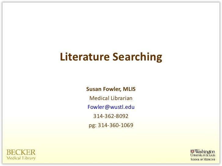 Literature Searching <ul><li>Susan Fowler, MLIS </li></ul><ul><li>Medical Librarian </li></ul><ul><li>[email_address] </li...