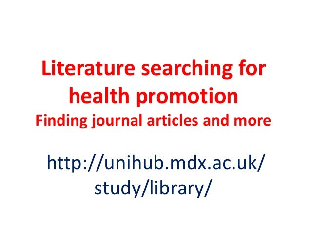 Literature searching for health promotion Finding journal articles and more  http://unihub.mdx.ac.uk/ study/library/