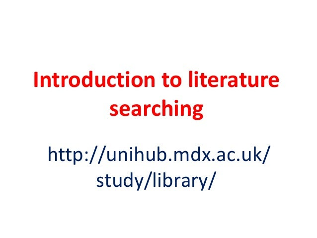 Introduction to literature searching http://unihub.mdx.ac.uk/ study/library/