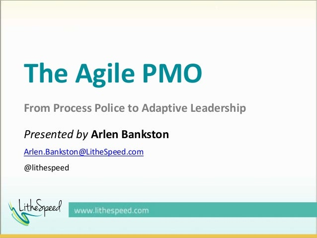 The Agile PMO From Process Police to Adaptive Leadership Presented by Arlen Bankston Arlen.Bankston@LitheSpeed.com @lithes...