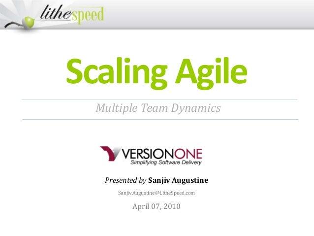Scaling Agile Presented by Sanjiv Augustine Sanjiv.Augustine@LitheSpeed.com April 07, 2010 Multiple Team Dynamics