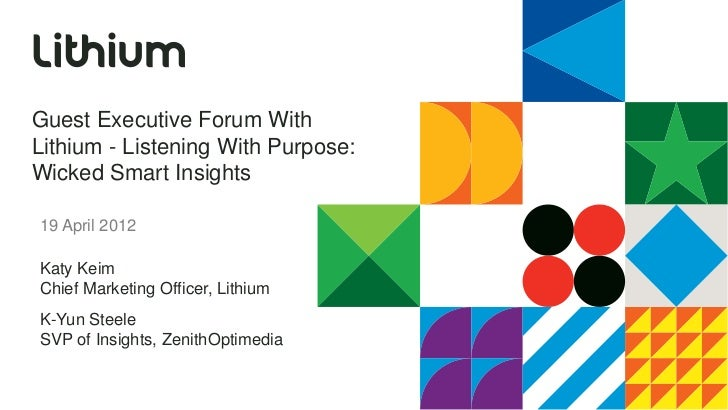 Guest Executive Forum WithLithium - Listening With Purpose:Wicked Smart Insights19 April 2012Katy KeimChief Marketing Offi...