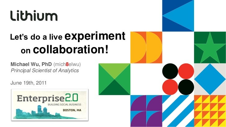 Let's do a live experiment    on collaboration!Michael Wu, PhD (mich8elwu)Principal Scientist of AnalyticsJune 19th, 2011