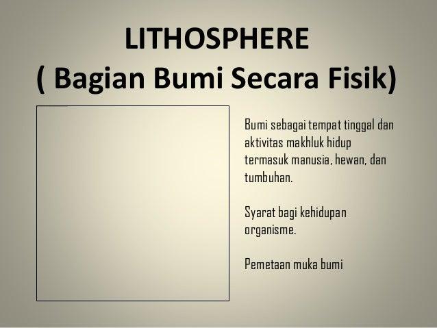 LITHOSPHERE ( Bagian Bumi Secara Fisik) Bumi sebagai tempat tinggal dan aktivitas makhluk hidup termasuk manusia, hewan, d...