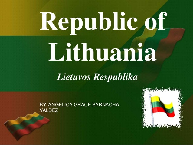 Republic ofLithuania     Lietuvos RespublikaBY: ANGELICA GRACE BARNACHAVALDEZ