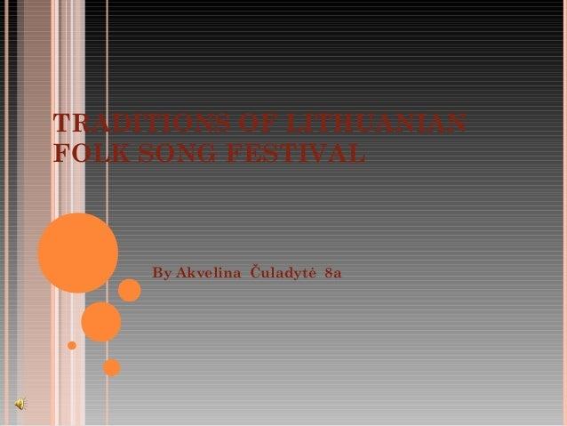 TRADITIONS OF LITHUANIANFOLK SONG FESTIVAL     By Akvelina Čuladytė 8a