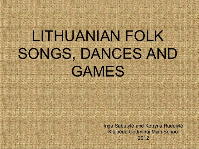 LITHUANIAN FOLKSONGS, DANCES AND      GAMES         Inga Sabutytė and Kotryna Rudelytė           Klaipėda Gedminai Main Sc...