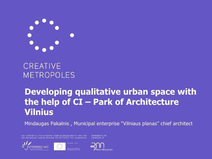 Developing qualitative urban space with the help of CI – Park of Architecture Vilnius Mindaugas Pakalnis , Municipal enter...