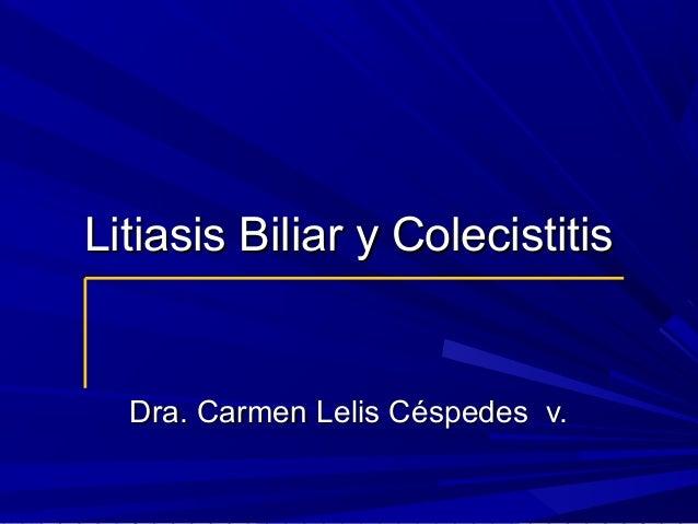Litiasis Biliar y Colecistitis  Dra. Carmen Lelis Céspedes v.
