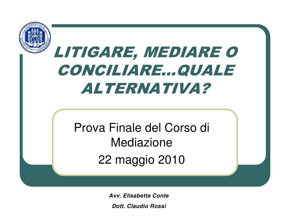 LITIGARE, MEDIARE O CONCILIARE…QUALE    ALTERNATIVA?    Prova Finale del Corso di         Mediazione       22 maggio 2010 ...