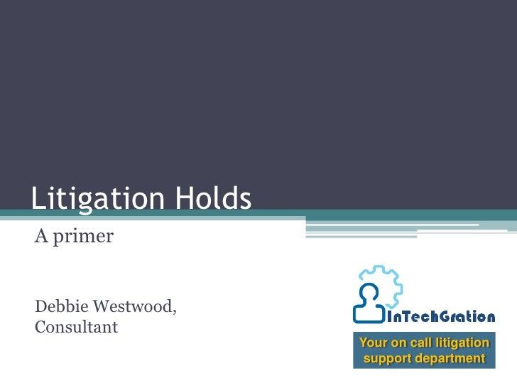 Litigation Holds<br />A primer<br />Debbie Westwood, Consultant<br />Your on call litigation support department<br />