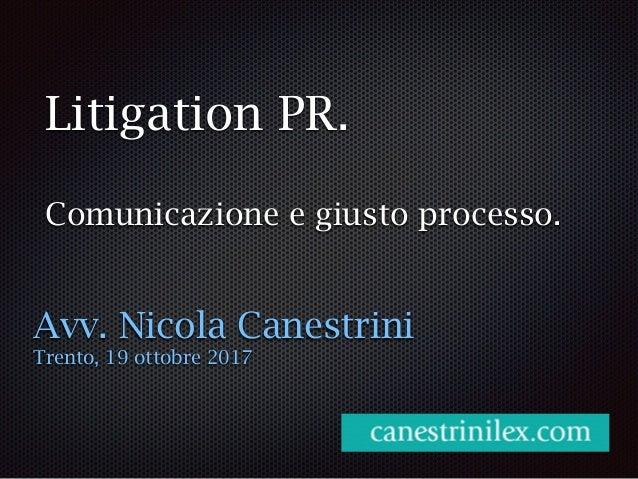 Litigation PR. Comunicazione e giusto processo. Avv. Nicola Canestrini Trento, 19 ottobre 2017