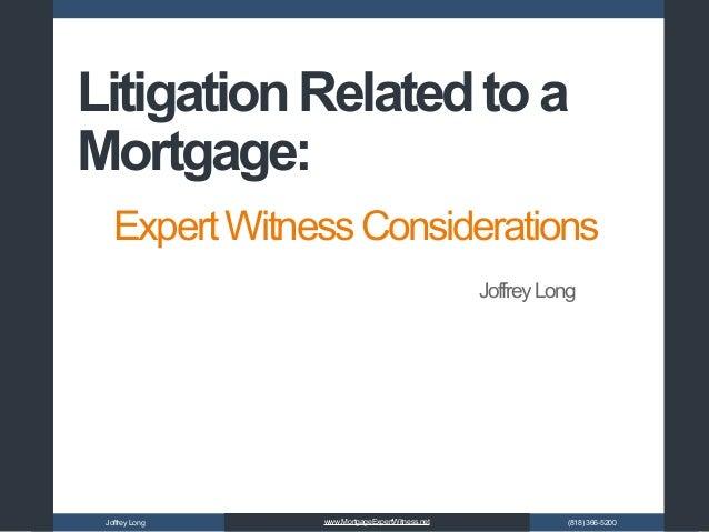 JoffreyLong (818)366-5200www.MortgageExpertWitness.net ExpertWitnessConsiderations LitigationRelatedtoa Mortgage: JoffreyL...