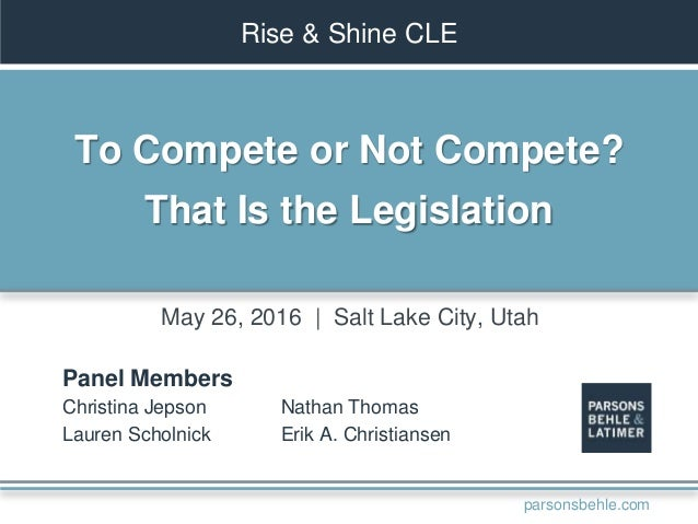 Rise & Shine CLE To Compete or Not Compete? That Is the Legislation Panel Members Christina Jepson Lauren Scholnick Nathan...