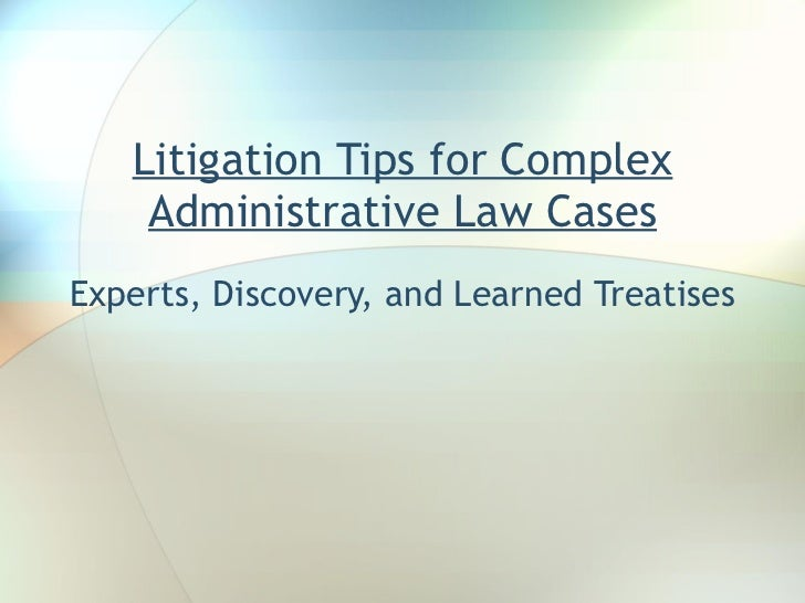 Litigation Tips for Complex Administrative Law Cases Experts, Discovery, and Learned Treatises