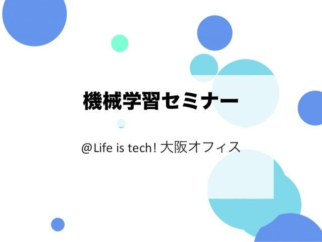 機械学習セミナー @Lifeistech!大阪オフィス