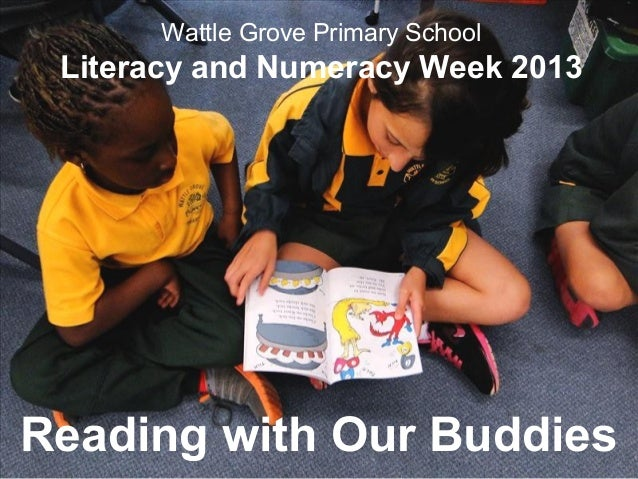 Wattle Grove Primary School Literacy and Numeracy Week 2013 Reading with Our Buddies