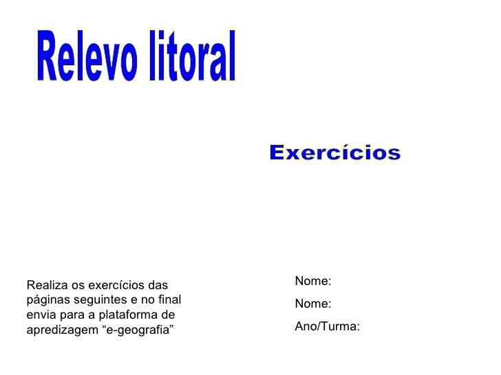 Relevo litoral Exercícios Nome: Nome: Ano/Turma: Realiza os exercícios das páginas seguintes e no final envia para a plata...