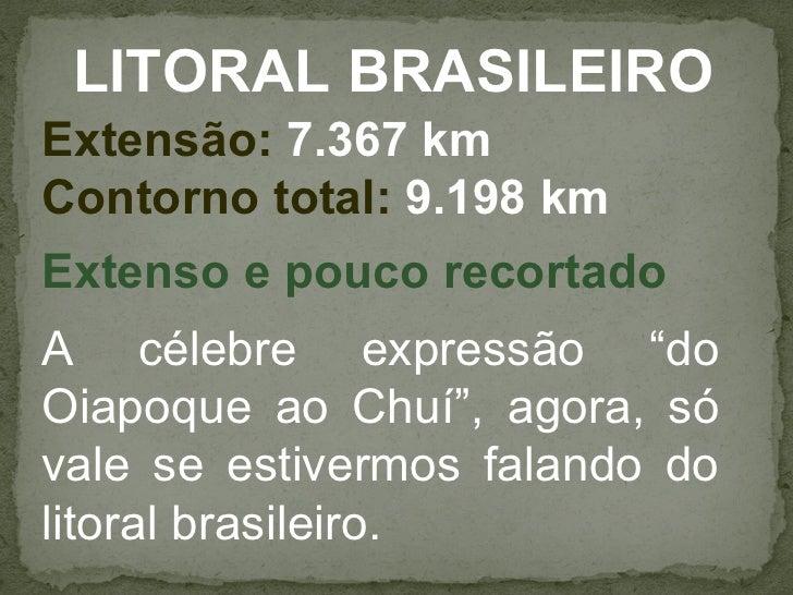 """LITORAL BRASILEIROExtensão: 7.367 kmContorno total: 9.198 kmExtenso e pouco recortadoA célebre expressão """"doOiapoque ao Ch..."""