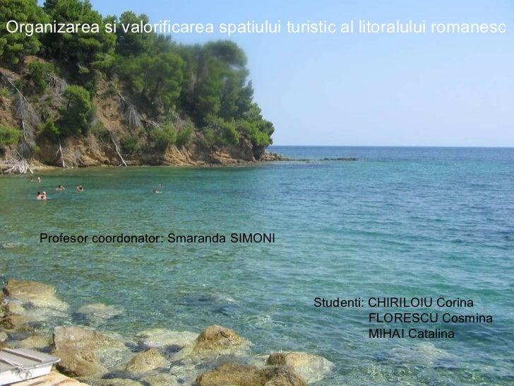 Organizarea si valorificarea spatiului turistic al litoralului romanesc Profesor coordonator: Smaranda SIMONI Studenti: CH...