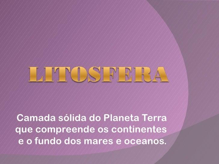 Camada sólida do Planeta Terraque compreende os continentese o fundo dos mares e oceanos.