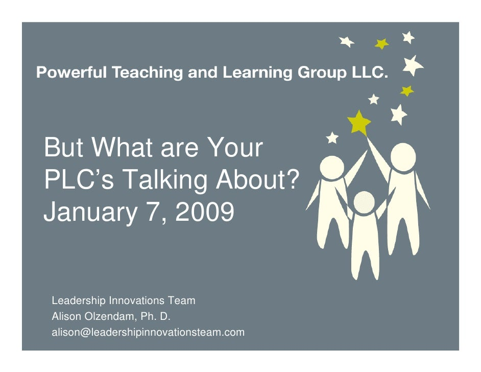 But What are Your PLC's Talking About? January 7, 2009   Leadership Innovations Team Alison Olzendam, Ph. D. alison@leader...